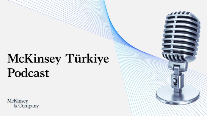 McKinsey Türkiye Podcast kanalı, Türkçe olarak yayına başladı